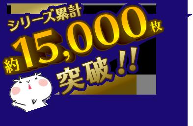 シリーズ累計約15,000枚突破!