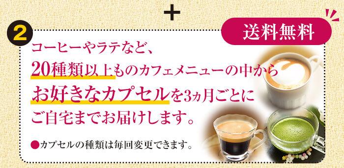 ポイント②【送料無料】コーヒーやラテなど、20種類以上ものカフェメニューの中からお好きなカプセルを3ヵ月ごとにご自宅までお届けします。●カプセルの種類は毎回変更できます。