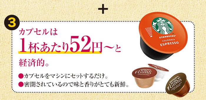 ポイント③カプセルは1杯あたり52円~と経済的。●カプセルをマシンにセットするだけ。●密閉されているので味と香りがとても新鮮。