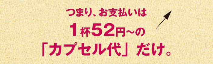 つまり、お支払いは1杯52円~の「カプセル代」だけ。