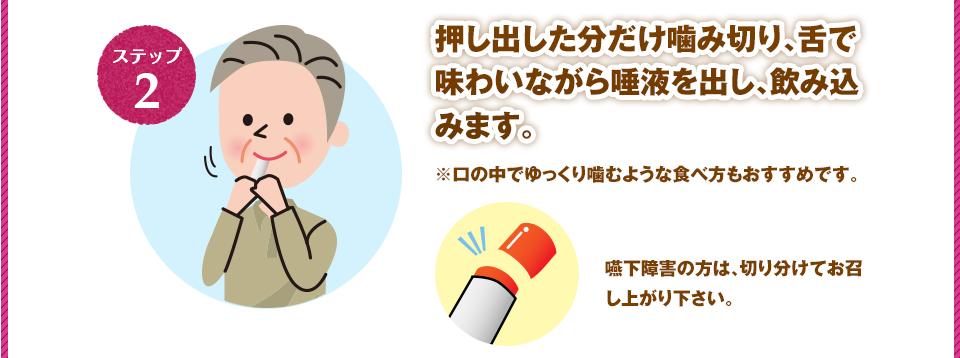 押し出した分だけ噛み切り、舌で味わいながら唾液を出し、飲み込みます。※口の中でゆっくり噛むような食べ方もおすすめです。嚥下障害の方は、切り分けてお召し上がり下さい。