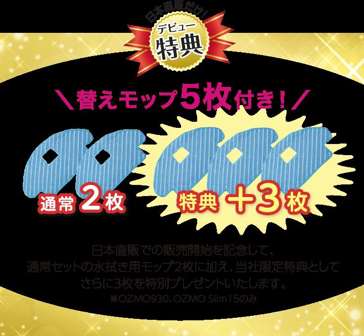 日本直販での販売開始を記念して、通常セットの水拭き用モップ2枚に加え、当社限定特典としてさらに3枚を特別プレゼントいたします。※OZMO930、OZMO SLIM15のみ